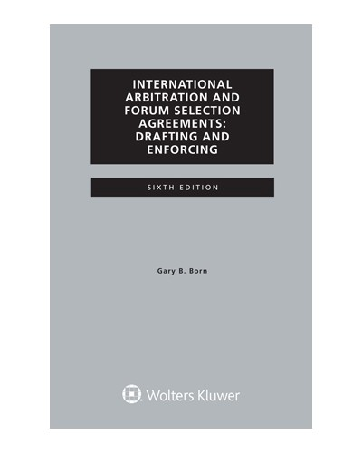 International Arbitration and Forum Selection Agreements: Drafting and Enforcing, 6th Edition