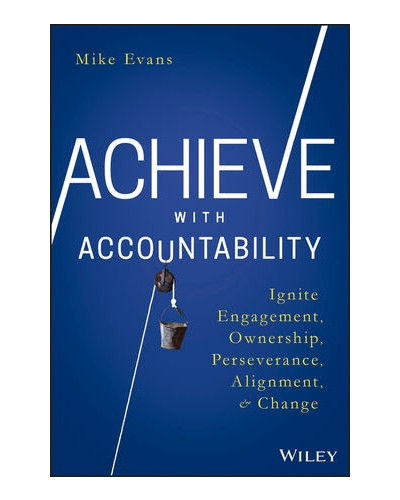 Achieve with Accountability: Ignite Engagement, Ownership, Perseverance, Alignment, and Change