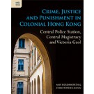 Crime, Justice and Punishment in Colonial Hong Kong: Central Police Station, Central Magistracy and Victoria Gaol