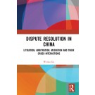 Dispute Resolution in China: Litigation, Arbitration, Mediation and their Cross-Interactions