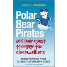 Polar Bear Pirates and Their Quest to Engage the Sleepwalkers: Motivate everyday people to deliver extraordinary results