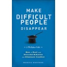 Make Difficult People Disappear: How to Deal with Stressful Behavior and Eliminate Conflict