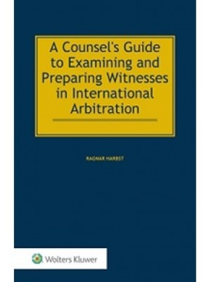 A Counsel's Guide to Examining and Preparing Witnesses in International Arbitration